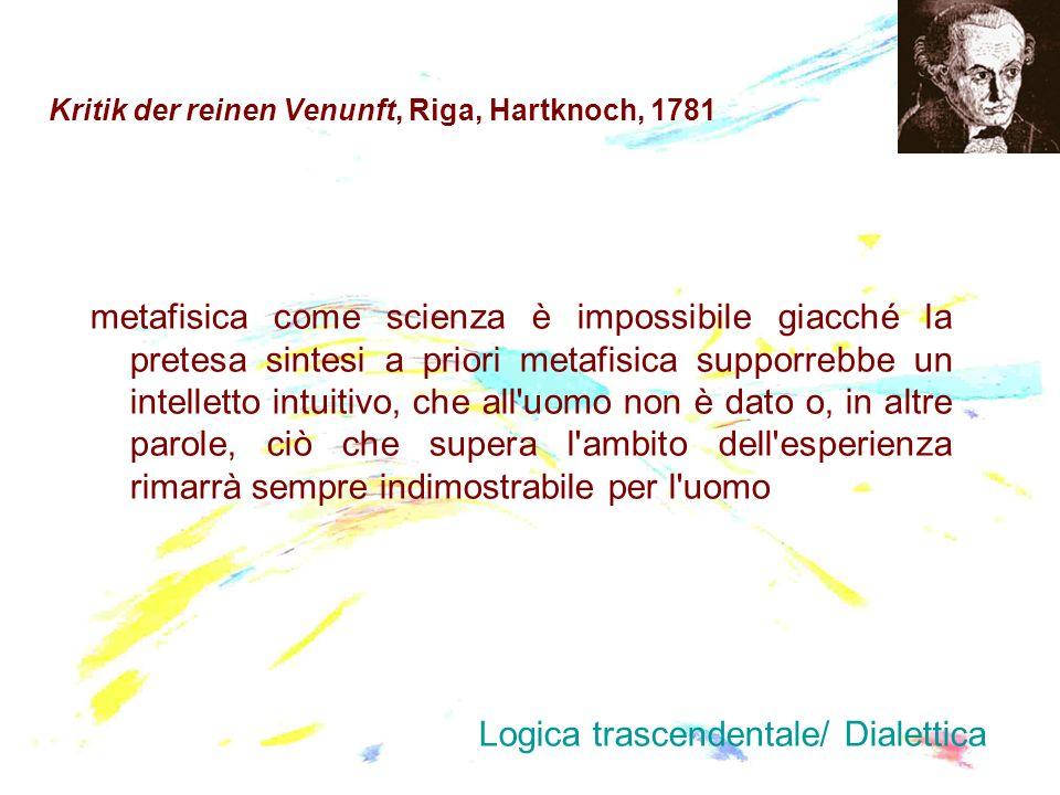 Kritik der reinen Venunft, Riga, Hartknoch, 1781 metafisica come scienza è impossibile giacché la pretesa sintesi a priori metafisica supporrebbe un i