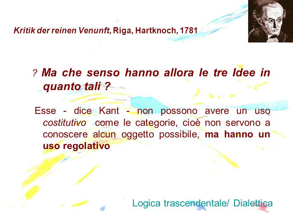 Kritik der reinen Venunft, Riga, Hartknoch, 1781 ? Ma che senso hanno allora le tre Idee in quanto tali ? Esse - dice Kant - non possono avere un uso