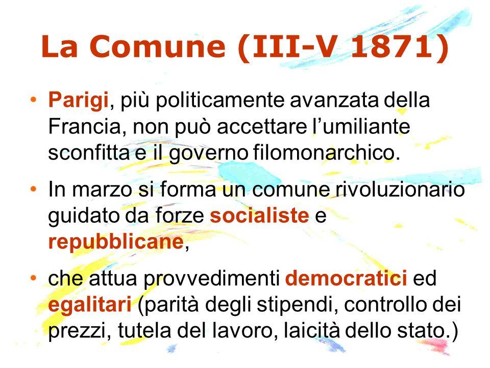 La Comune (III-V 1871) Parigi, più politicamente avanzata della Francia, non può accettare lumiliante sconfitta e il governo filomonarchico. In marzo