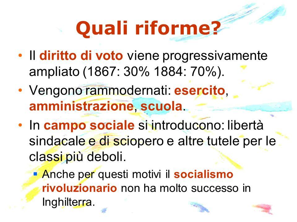 Quali riforme? Il diritto di voto viene progressivamente ampliato (1867: 30% 1884: 70%). Vengono rammodernati: esercito, amministrazione, scuola. In c