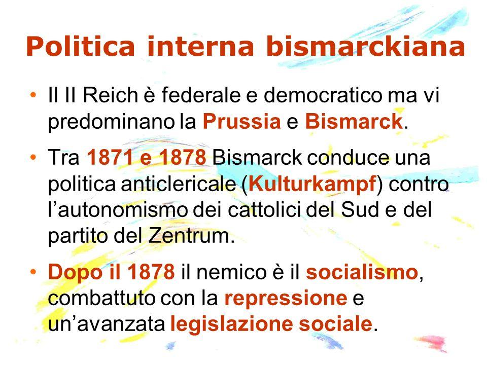 Politica interna bismarckiana Il II Reich è federale e democratico ma vi predominano la Prussia e Bismarck. Tra 1871 e 1878 Bismarck conduce una polit