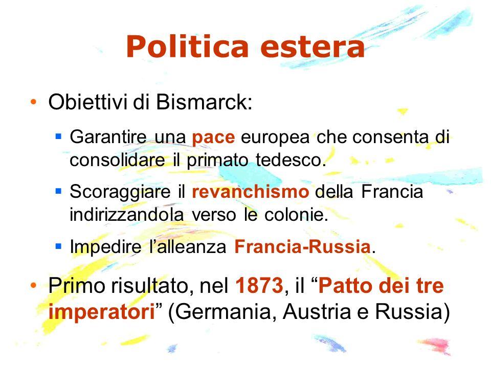 Politica estera Obiettivi di Bismarck: Garantire una pace europea che consenta di consolidare il primato tedesco. Scoraggiare il revanchismo della Fra