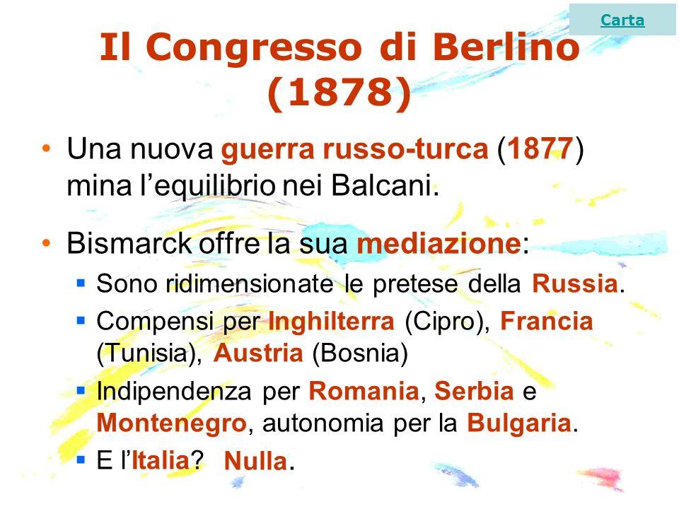 Il Congresso di Berlino (1878) Una nuova guerra russo-turca (1877) mina lequilibrio nei Balcani. Bismarck offre la sua mediazione: Sono ridimensionate