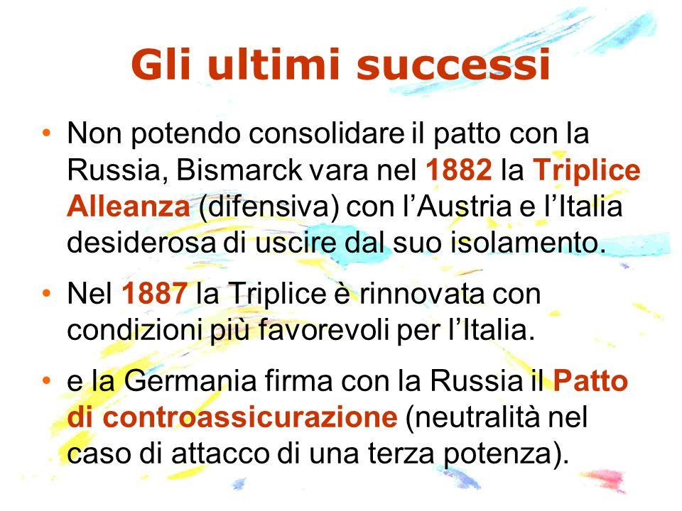 Gli ultimi successi Non potendo consolidare il patto con la Russia, Bismarck vara nel 1882 la Triplice Alleanza (difensiva) con lAustria e lItalia des