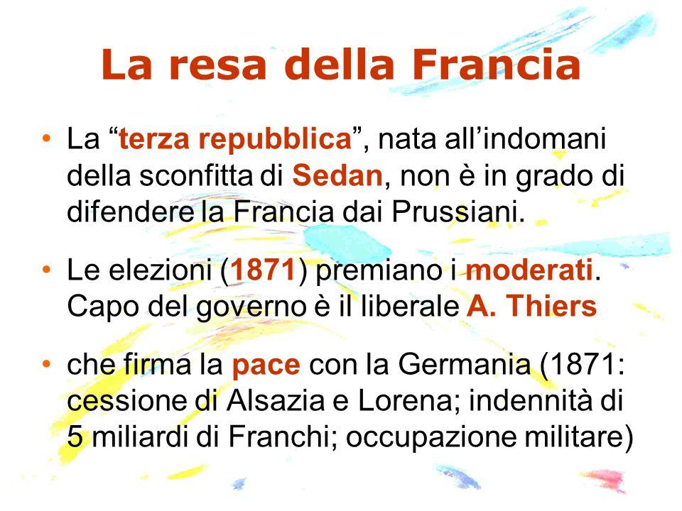 La resa della Francia La terza repubblica, nata allindomani della sconfitta di Sedan, non è in grado di difendere la Francia dai Prussiani. Le elezion