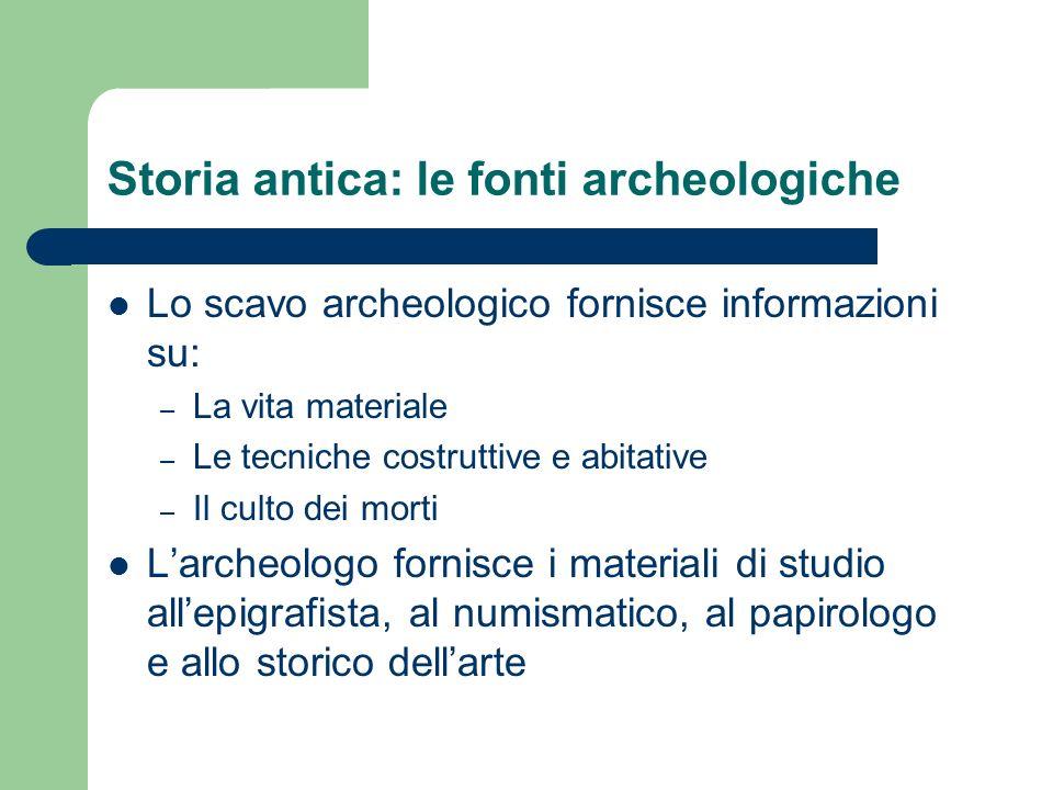 Storia antica: le fonti archeologiche Lo scavo archeologico fornisce informazioni su: – La vita materiale – Le tecniche costruttive e abitative – Il c