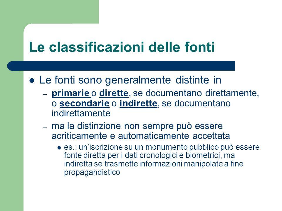 Le classificazioni delle fonti Le fonti sono generalmente distinte in – primarie o dirette, se documentano direttamente, o secondarie o indirette, se