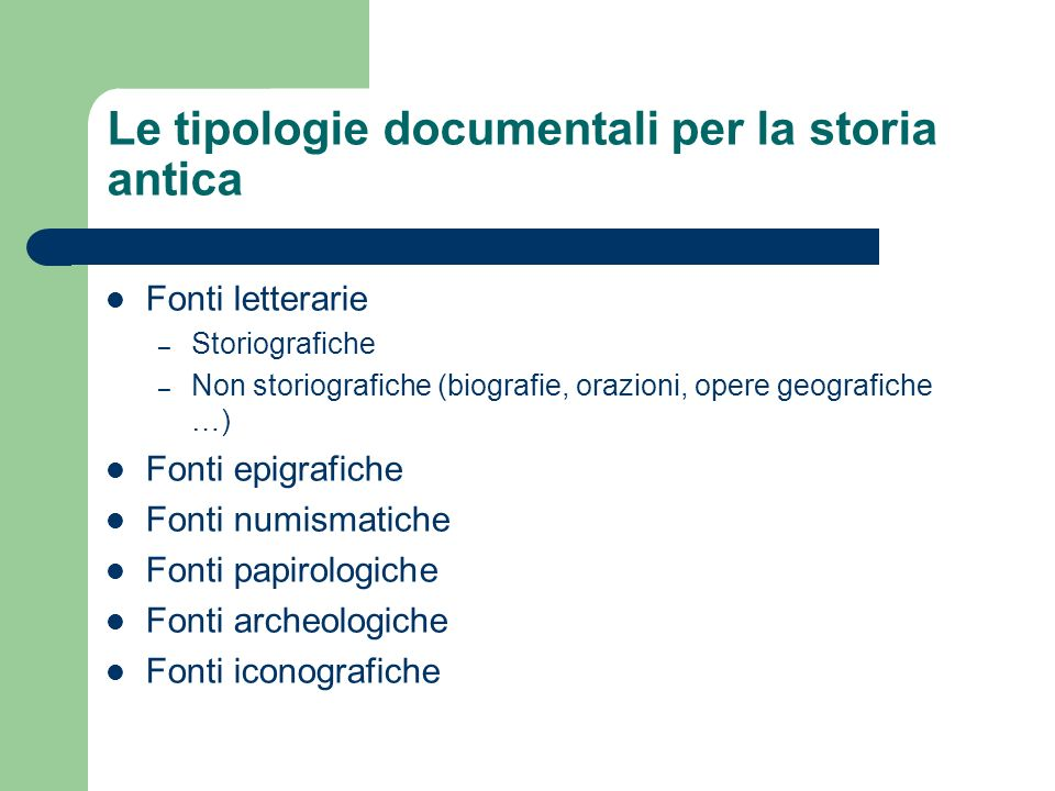 Le tipologie documentali per la storia antica Fonti letterarie – Storiografiche – Non storiografiche (biografie, orazioni, opere geografiche …) Fonti