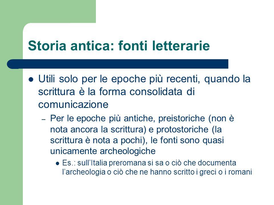Storia antica: fonti letterarie Utili solo per le epoche più recenti, quando la scrittura è la forma consolidata di comunicazione – Per le epoche più
