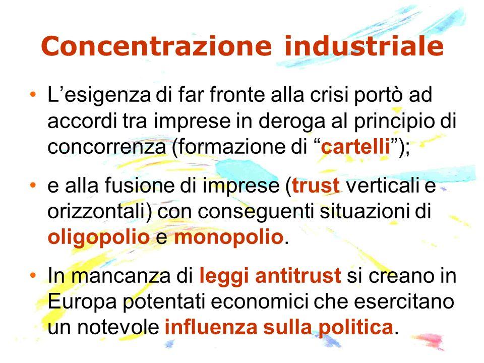 Concentrazione industriale Lesigenza di far fronte alla crisi portò ad accordi tra imprese in deroga al principio di concorrenza (formazione di cartelli); e alla fusione di imprese (trust verticali e orizzontali) con conseguenti situazioni di oligopolio e monopolio.