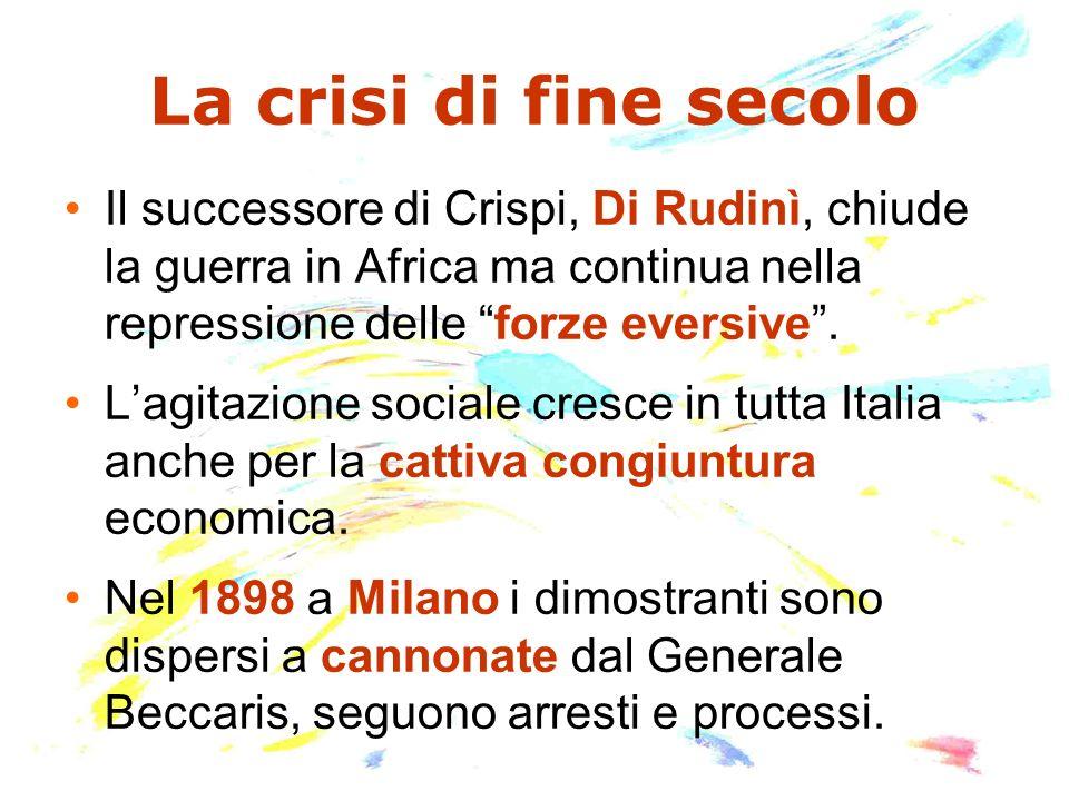 La crisi di fine secolo Il successore di Crispi, Di Rudinì, chiude la guerra in Africa ma continua nella repressione delle forze eversive. Lagitazione