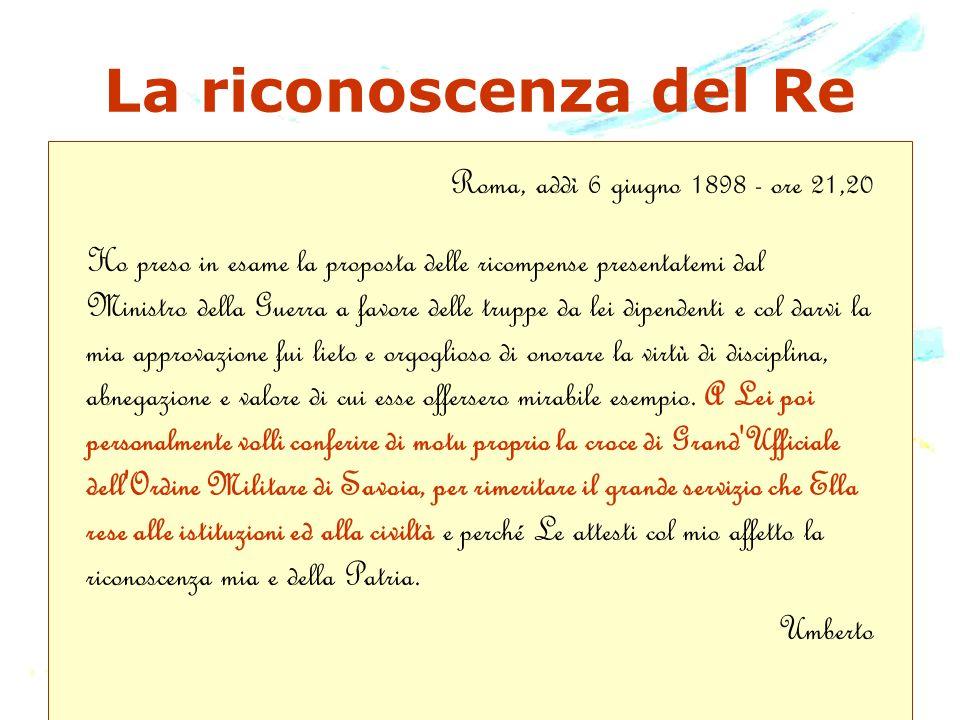 La riconoscenza del Re Roma, addì 6 giugno 1898 - ore 21,20 Ho preso in esame la proposta delle ricompense presentatemi dal Ministro della Guerra a fa