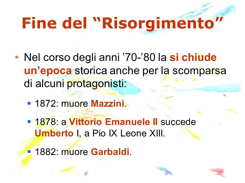 Fine del Risorgimento Nel corso degli anni 70-80 la si chiude unepoca storica anche per la scomparsa di alcuni protagonisti: 1872: muore Mazzini. 1878