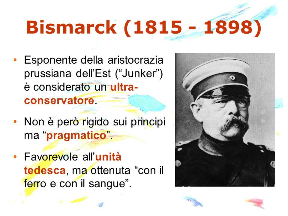 Bismarck (1815 - 1898) Esponente della aristocrazia prussiana dellEst (Junker) è considerato un ultra- conservatore. Non è però rigido sui principi ma