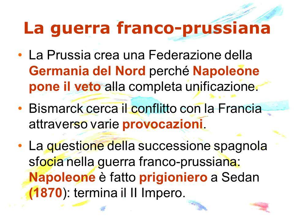 La guerra franco-prussiana La Prussia crea una Federazione della Germania del Nord perché Napoleone pone il veto alla completa unificazione. Bismarck