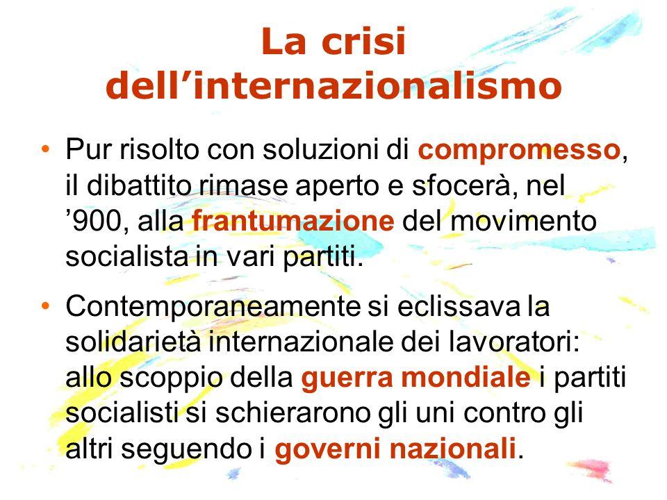 La crisi dellinternazionalismo Pur risolto con soluzioni di compromesso, il dibattito rimase aperto e sfocerà, nel 900, alla frantumazione del movimen