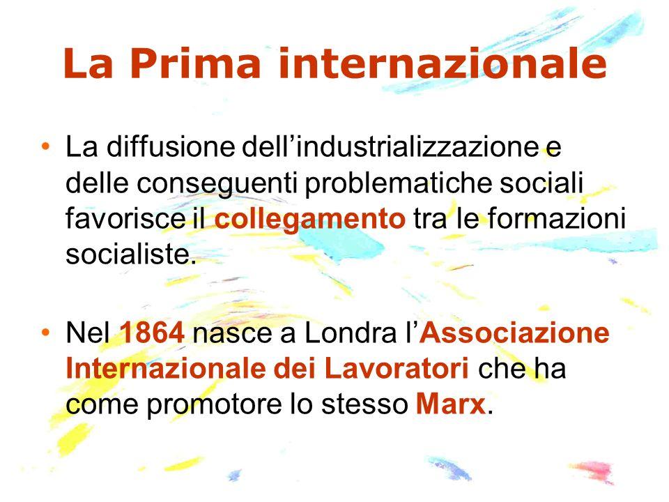 La Prima internazionale La diffusione dellindustrializzazione e delle conseguenti problematiche sociali favorisce il collegamento tra le formazioni so