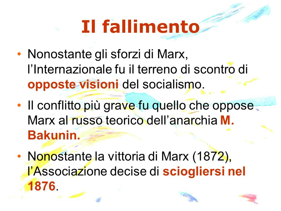 Il fallimento Nonostante gli sforzi di Marx, lInternazionale fu il terreno di scontro di opposte visioni del socialismo. Il conflitto più grave fu que