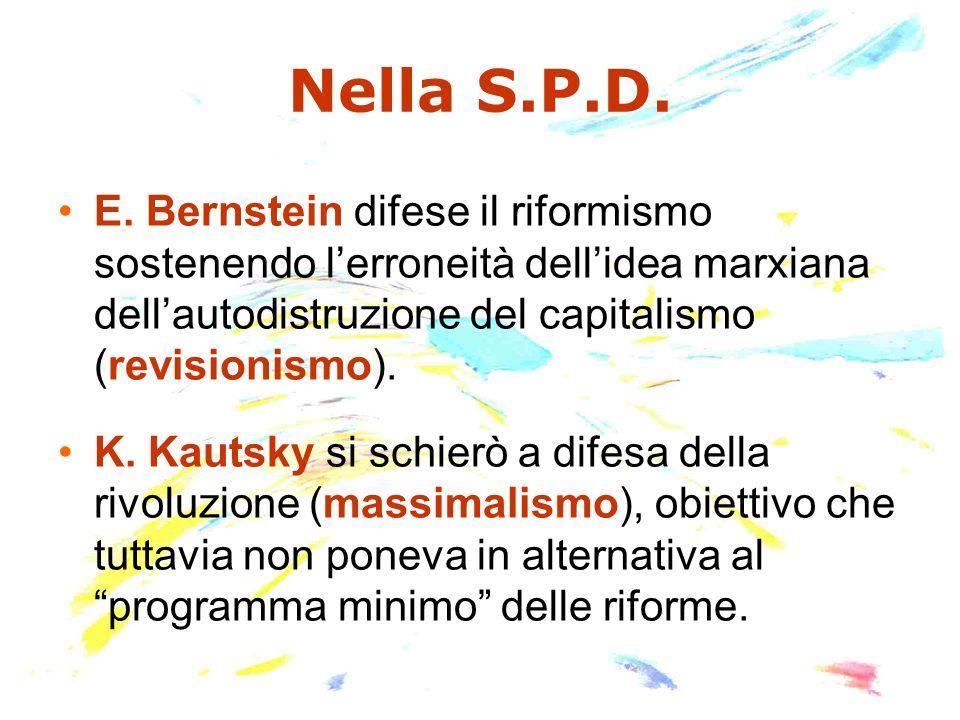 Nella S.P.D. E. Bernstein difese il riformismo sostenendo lerroneità dellidea marxiana dellautodistruzione del capitalismo (revisionismo). K. Kautsky