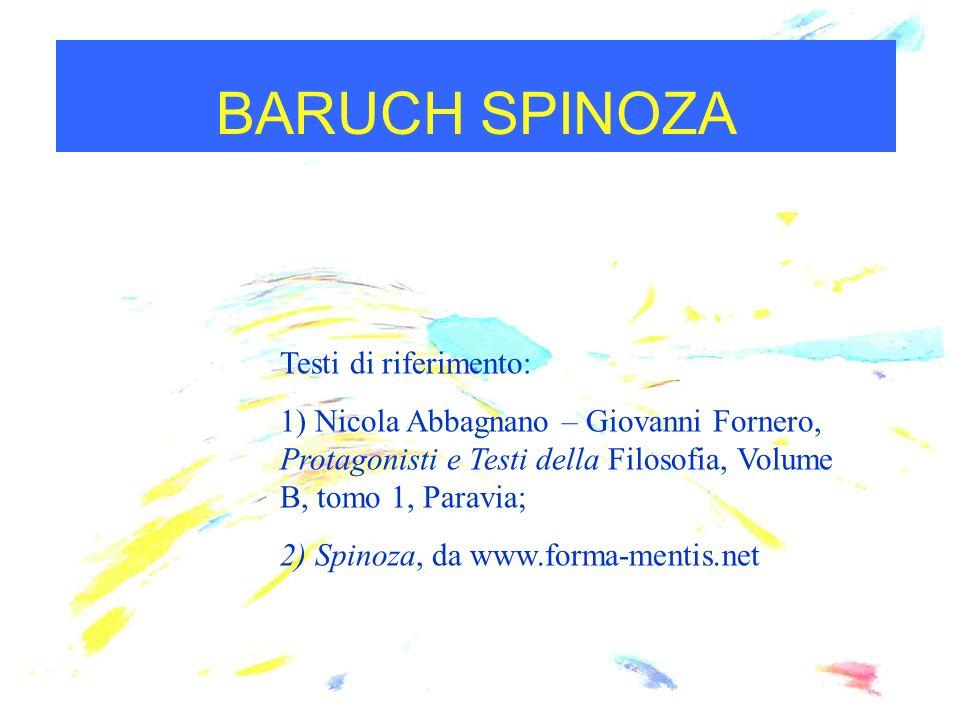 BARUCH SPINOZA Testi di riferimento: 1) Nicola Abbagnano – Giovanni Fornero, Protagonisti e Testi della Filosofia, Volume B, tomo 1, Paravia; 2) Spino