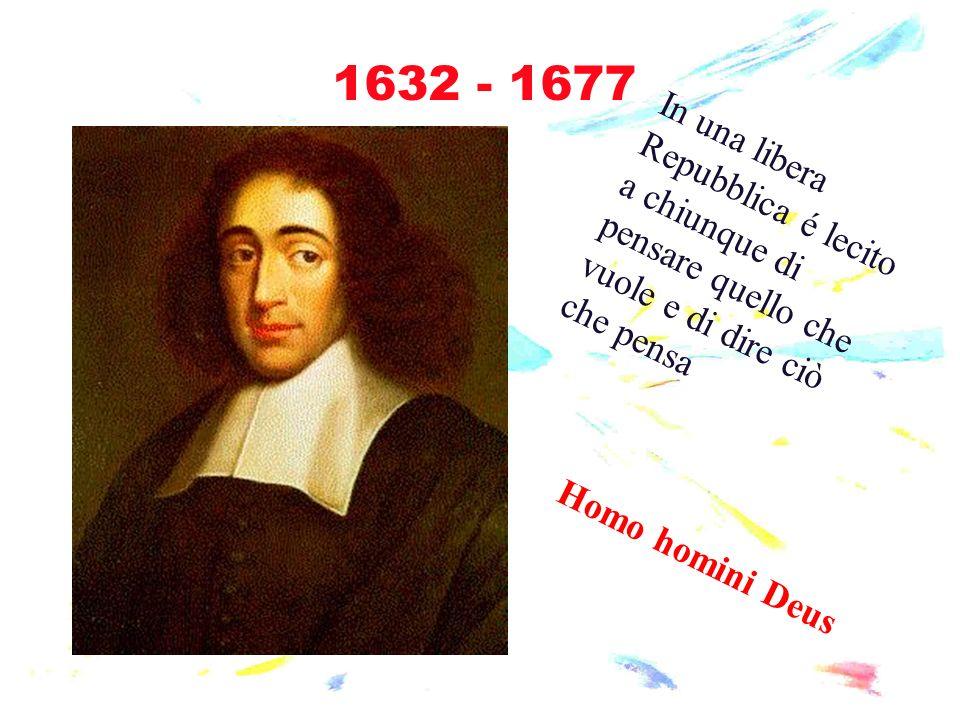 1632 - 1677 In una libera Repubblica é lecito a chiunque di pensare quello che vuole e di dire ciò che pensa Homo homini Deus