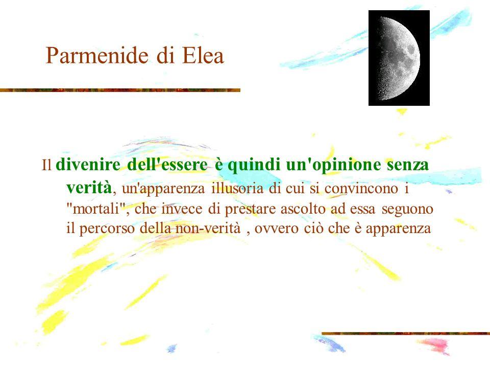 Parmenide di Elea Il divenire dell'essere è quindi un'opinione senza verità, un'apparenza illusoria di cui si convincono i