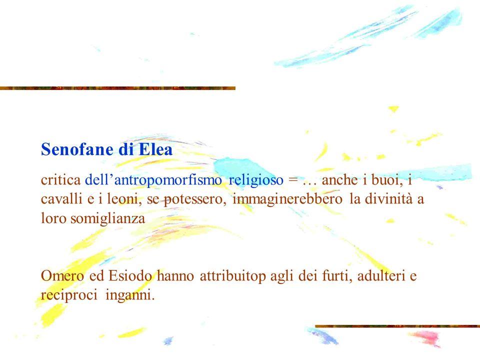 Senofane di Elea critica dellantropomorfismo religioso = … anche i buoi, i cavalli e i leoni, se potessero, immaginerebbero la divinità a loro somigli