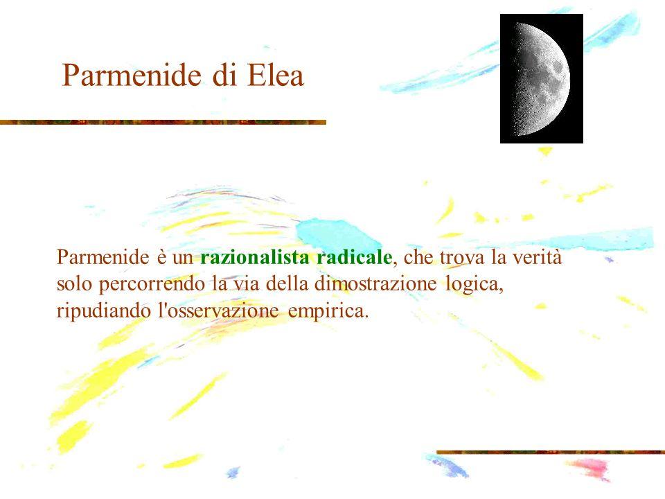 Parmenide di Elea Parmenide è un razionalista radicale, che trova la verità solo percorrendo la via della dimostrazione logica, ripudiando l'osservazi