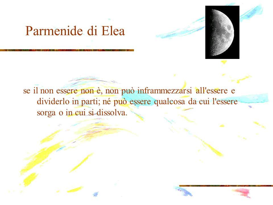 Parmenide di Elea se il non essere non è, non può inframmezzarsi all'essere e dividerlo in parti; né può essere qualcosa da cui l'essere sorga o in cu