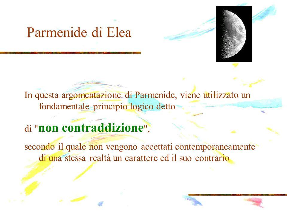 Parmenide di Elea In questa argomentazione di Parmenide, viene utilizzato un fondamentale principio logico detto di