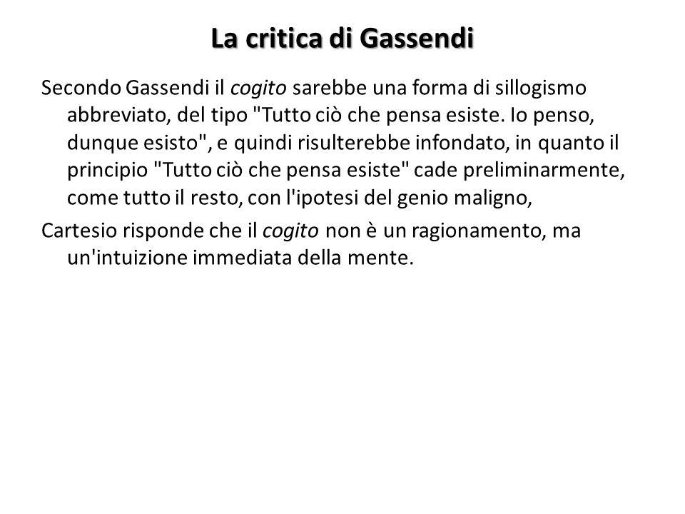 La critica di Gassendi Secondo Gassendi il cogito sarebbe una forma di sillogismo abbreviato, del tipo Tutto ciò che pensa esiste.