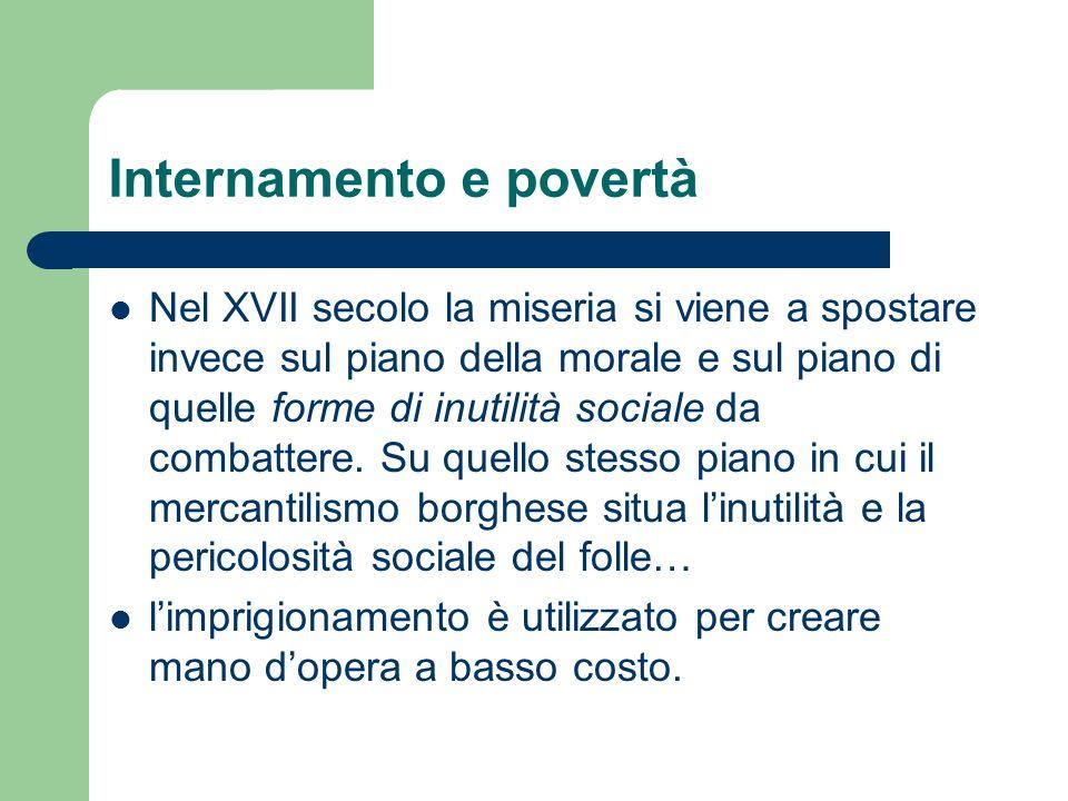 Internamento e povertà Nel XVII secolo la miseria si viene a spostare invece sul piano della morale e sul piano di quelle forme di inutilità sociale da combattere.