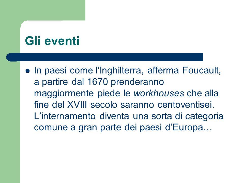 Gli eventi In paesi come lInghilterra, afferma Foucault, a partire dal 1670 prenderanno maggiormente piede le workhouses che alla fine del XVIII secolo saranno centoventisei.