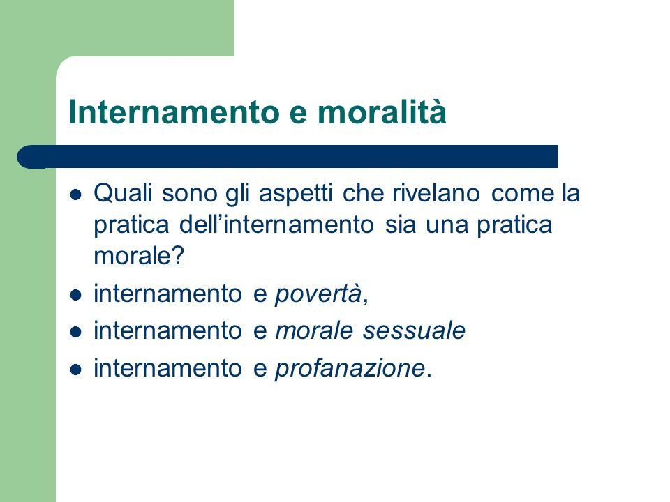 Internamento e moralità Quali sono gli aspetti che rivelano come la pratica dellinternamento sia una pratica morale.