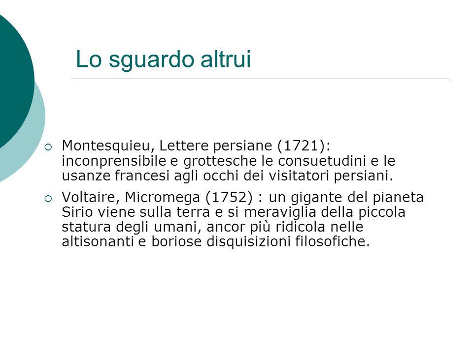 Lo sguardo altrui Montesquieu, Lettere persiane (1721): inconprensibile e grottesche le consuetudini e le usanze francesi agli occhi dei visitatori persiani.