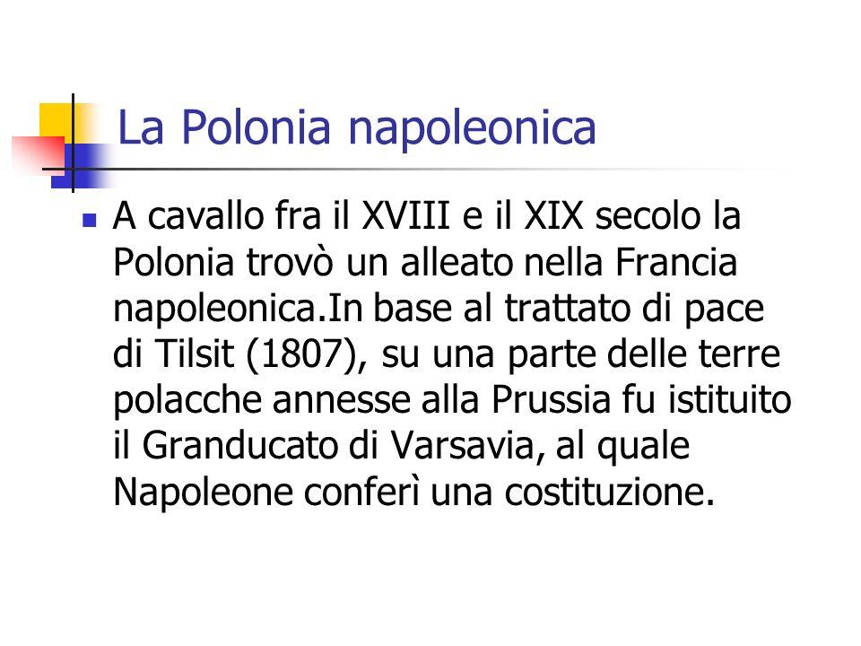 La Polonia napoleonica A cavallo fra il XVIII e il XIX secolo la Polonia trovò un alleato nella Francia napoleonica.In base al trattato di pace di Til