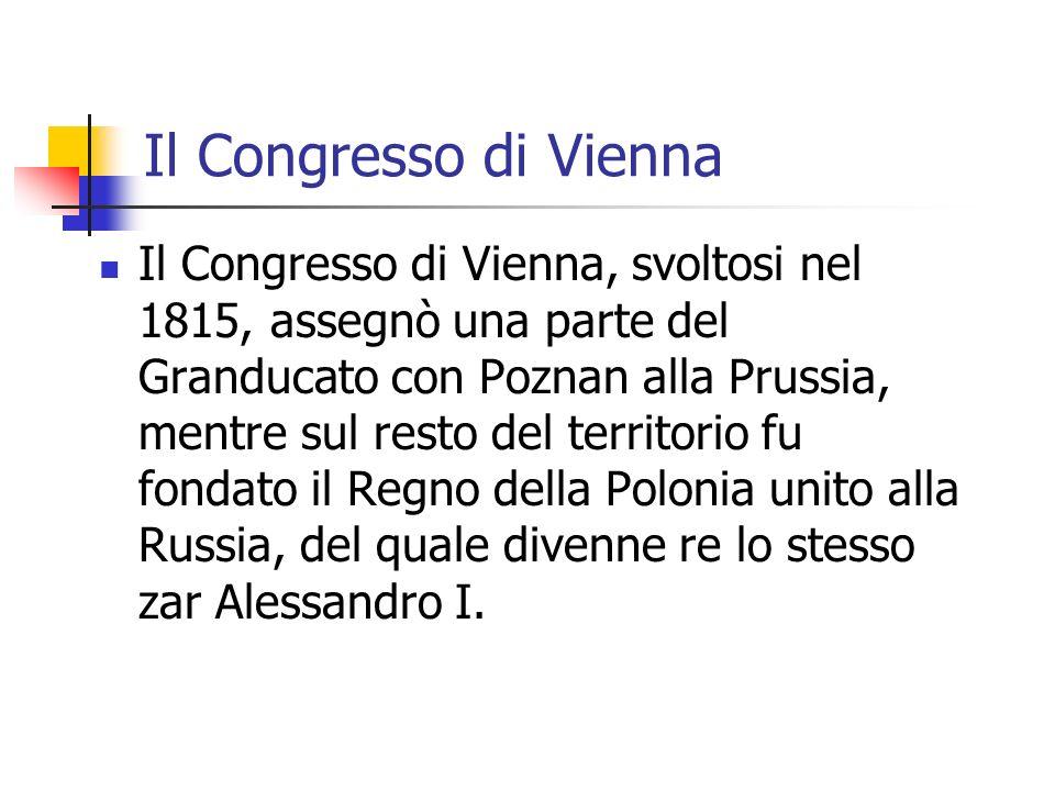Il Congresso di Vienna Il Congresso di Vienna, svoltosi nel 1815, assegnò una parte del Granducato con Poznan alla Prussia, mentre sul resto del territorio fu fondato il Regno della Polonia unito alla Russia, del quale divenne re lo stesso zar Alessandro I.