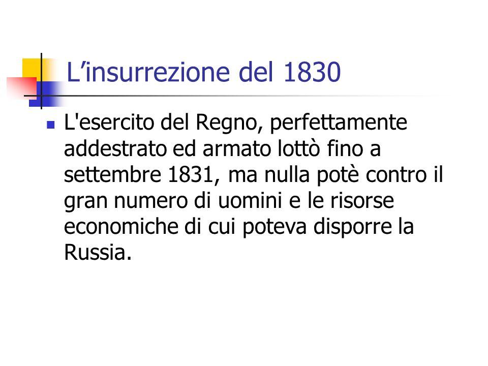 Linsurrezione del 1830 L esercito del Regno, perfettamente addestrato ed armato lottò fino a settembre 1831, ma nulla potè contro il gran numero di uomini e le risorse economiche di cui poteva disporre la Russia.