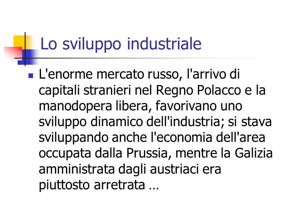 Lo sviluppo industriale L enorme mercato russo, l arrivo di capitali stranieri nel Regno Polacco e la manodopera libera, favorivano uno sviluppo dinamico dell industria; si stava sviluppando anche l economia dell area occupata dalla Prussia, mentre la Galizia amministrata dagli austriaci era piuttosto arretrata …