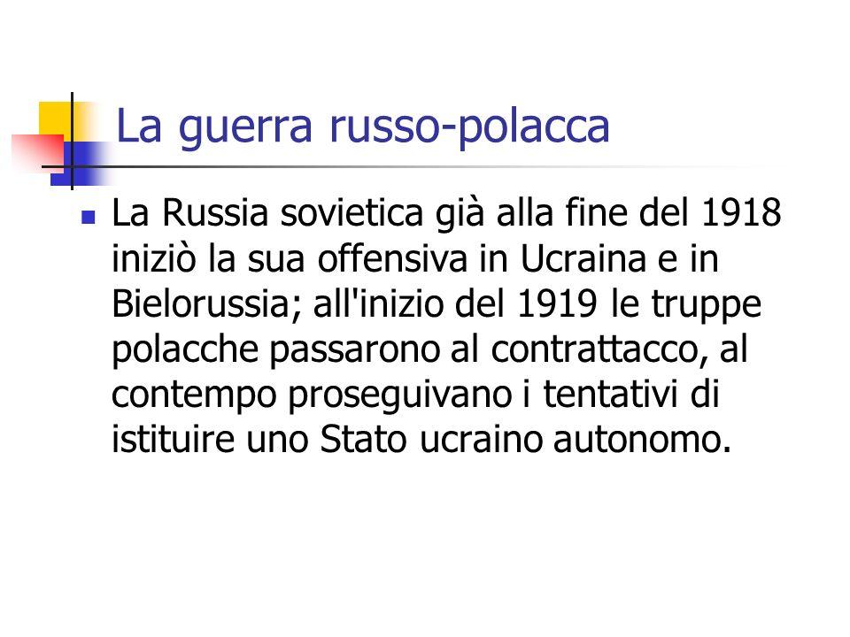La guerra russo-polacca La Russia sovietica già alla fine del 1918 iniziò la sua offensiva in Ucraina e in Bielorussia; all inizio del 1919 le truppe polacche passarono al contrattacco, al contempo proseguivano i tentativi di istituire uno Stato ucraino autonomo.