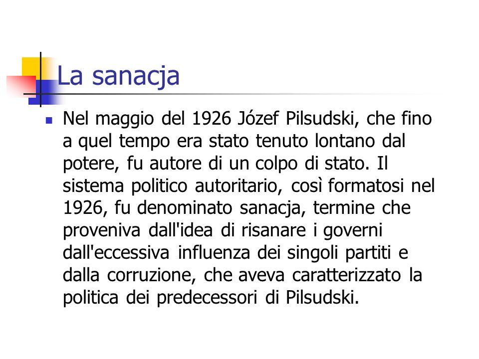 La sanacja Nel maggio del 1926 Józef Pilsudski, che fino a quel tempo era stato tenuto lontano dal potere, fu autore di un colpo di stato.