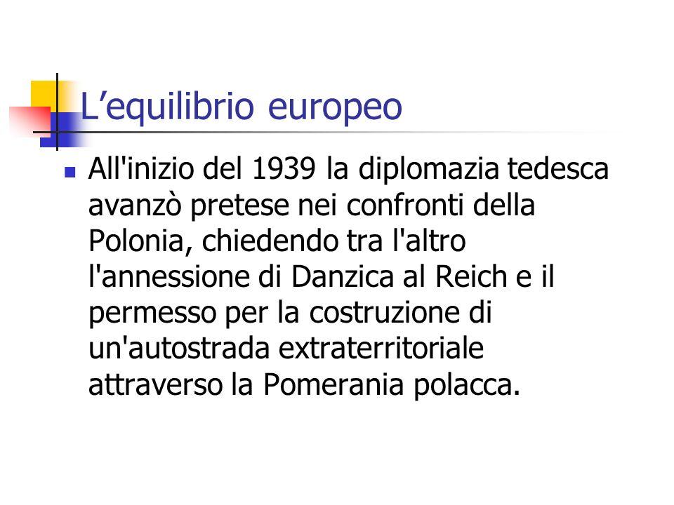 Lequilibrio europeo All'inizio del 1939 la diplomazia tedesca avanzò pretese nei confronti della Polonia, chiedendo tra l'altro l'annessione di Danzic