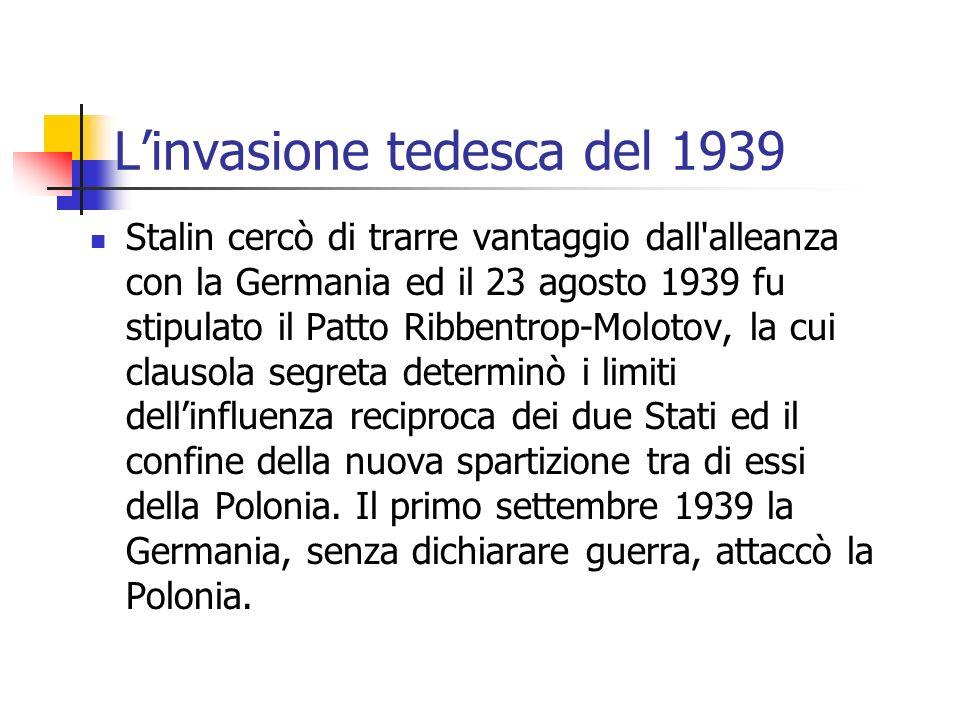 Linvasione tedesca del 1939 Stalin cercò di trarre vantaggio dall alleanza con la Germania ed il 23 agosto 1939 fu stipulato il Patto Ribbentrop-Molotov, la cui clausola segreta determinò i limiti dellinfluenza reciproca dei due Stati ed il confine della nuova spartizione tra di essi della Polonia.