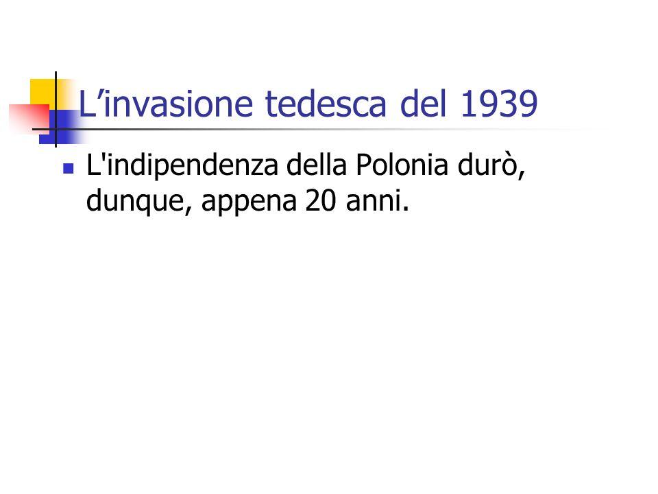 Linvasione tedesca del 1939 L'indipendenza della Polonia durò, dunque, appena 20 anni.