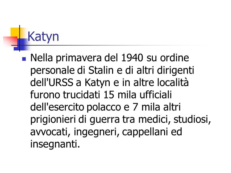 Katyn Nella primavera del 1940 su ordine personale di Stalin e di altri dirigenti dell URSS a Katyn e in altre località furono trucidati 15 mila ufficiali dell esercito polacco e 7 mila altri prigionieri di guerra tra medici, studiosi, avvocati, ingegneri, cappellani ed insegnanti.