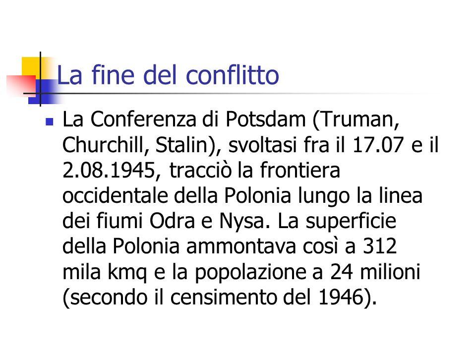 La fine del conflitto La Conferenza di Potsdam (Truman, Churchill, Stalin), svoltasi fra il 17.07 e il 2.08.1945, tracciò la frontiera occidentale della Polonia lungo la linea dei fiumi Odra e Nysa.