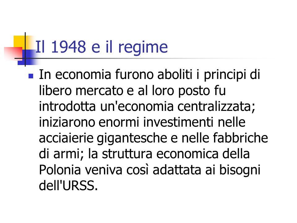 Il 1948 e il regime In economia furono aboliti i principi di libero mercato e al loro posto fu introdotta un economia centralizzata; iniziarono enormi investimenti nelle acciaierie gigantesche e nelle fabbriche di armi; la struttura economica della Polonia veniva così adattata ai bisogni dell URSS.