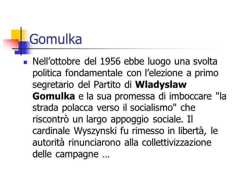 Gomulka Nellottobre del 1956 ebbe luogo una svolta politica fondamentale con lelezione a primo segretario del Partito di Wladyslaw Gomulka e la sua promessa di imboccare la strada polacca verso il socialismo che riscontrò un largo appoggio sociale.