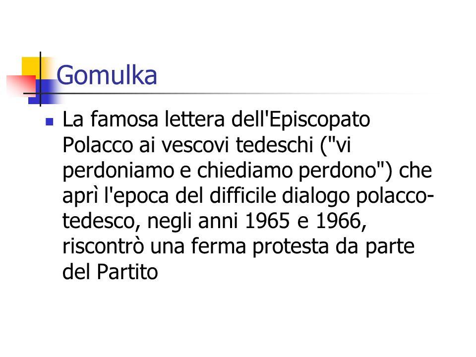 Gomulka La famosa lettera dell Episcopato Polacco ai vescovi tedeschi ( vi perdoniamo e chiediamo perdono ) che aprì l epoca del difficile dialogo polacco- tedesco, negli anni 1965 e 1966, riscontrò una ferma protesta da parte del Partito