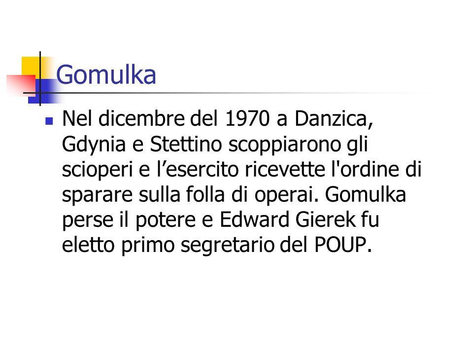 Gomulka Nel dicembre del 1970 a Danzica, Gdynia e Stettino scoppiarono gli scioperi e lesercito ricevette l ordine di sparare sulla folla di operai.